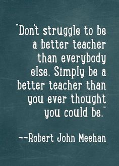 "Robert John Meehan ""Don't struggle to be a better teacher than everybody else. Simply be a better teacher than you ever thought you could be. Teacher Memes, Education Quotes For Teachers, Inspirational Quotes For Teachers, Primary Education, Being A Teacher Quotes, Teaching Philosophy Quotes, Special Education, French Education, School"