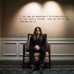 """I try and do whatever I'm attracted to. If you have a desire, just go for it and fucking do it."" - Jared Leto quote"