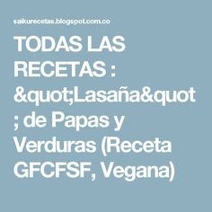 """TODAS LAS RECETAS : """"Lasaña"""" de Papas y Verduras (Receta GFCFSF, Vegana)"""