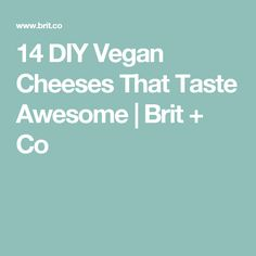 14 DIY Vegan Cheeses That Taste Awesome | Brit + Co