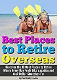 Free Kindle Book -   Best Places to Retire:  - Discover the 10 Best Places to Retire Where Every Day Feels Like Vacation and Your Dollar Stretches Far ~ A Guide to Retiring Abroad