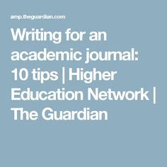 Writing for an academic journal: 10 tips | Higher Education Network | The Guardian