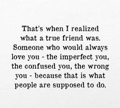A true friend loves the imperfect you, even when you're lost or wrong. True Friends, Friends In Love, Always Love You, My Love, Love Thoughts, Special Quotes, Soul Sisters, Songs To Sing, Word Porn