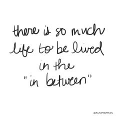 There is so much life to be lived in the in between.