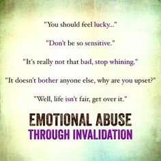 my mother. Emotional abuse through invalidation. repeatedly dismissing, mocking, bating, undermining, blaming or making you feel wrong ...you are being emotionally abused. maternal narc.