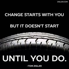 Change Starts with you but it doesn't start until you do............