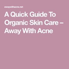 A Quick Guide To Organic Skin Care – Away With Acne