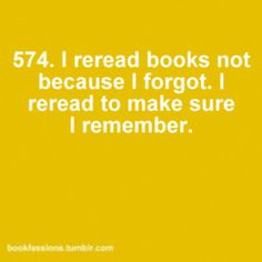 I reread books not because I forgot. I reread to make sure I remember.