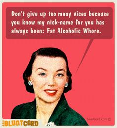 Don't give up too many vices because you know my nick-name for you has always been:  Fat Alcoholic Whore.