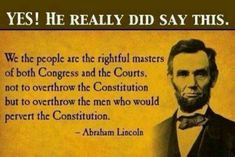 """Honest Abe  """"We the people are the rightful masters of both Congress and the Courts, not to overthrow the Constitution but to overthrow the men who would pervert the Constitution."""" ~Abraham Lincoln"""