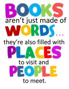 """""""Books aren't just made of words... they're also filled with places to visit and people to meet."""" Definitely true! Books are adventures."""
