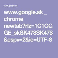 www.google.sk _ chrome newtab?rlz=1C1GGGE_skSK478SK478&espv=2&ie=UTF-8