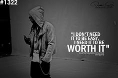 """""""I dont need it to be easy, I need it to be worth it"""" - Lil Wayne"""