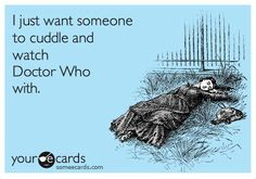 Just want to cuddle and watch Dr. Who. Pretty much the whole reason I want to get married.