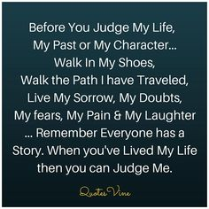Before You Judge My Life, My Past or My Character... Walk In My Shoes, Walk the Path I have Traveled, Live My Sorrow, My Doubts, My fears, My Pain & My Laughter ... Remember Everyone has a Story. When you've Lived My Life then you can Judge Me.