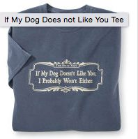 If My Dog Doesn't Like You, I Probably Won't Either T-Shirt available now at Decadent Dogs - Short Sleeved, $22.95 (http://shop.decadentdogs.com/mens-t-shirt-short-sleeved/)