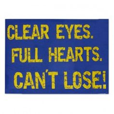 ...: Clear Eyes...Full Hearts...Can't Lose they say this chant on the football team I cheer for!!