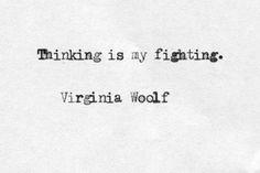 Thinking is my fighting. Virginia Wolf.