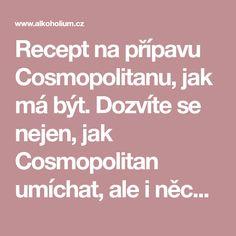 Recept na přípavu Cosmopolitanu, jak má být. Dozvíte se nejen, jak Cosmopolitan umíchat, ale i něco z jeho historie a jaké ingredience koupit. High Society, Cosmopolitan, Drink, Food, Beverage, Eten, Drinking, Drinks, Meals