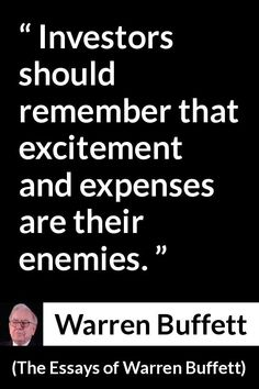 Warren Buffett - The Essays of Warren Buffett - Investors should remember that excitement and expenses are their enemies. Wealth Quotes, Wisdom Quotes, Life Quotes, Investment Quotes, Investment Tips, Business Motivation, Business Quotes, Warren Buffet Quotes, Stock Market Quotes