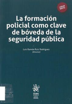 Luis Ramón Ruiz Rodríguez (dir.): La formación policial como clave de bóveda de la seguridad pública. Valencia: Tirant lo Blanch, 2017, 290 p.