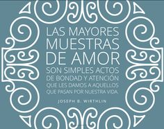 Las mayores muestras de amor son simples actos de bondad y atención que les damos a aquellos que pasan por nuestra vida. –Joseph B. Wirthlin  canalmormon.org/blog  Amor, SUD, memes, Inspiración, Frases, Blog, Mormón