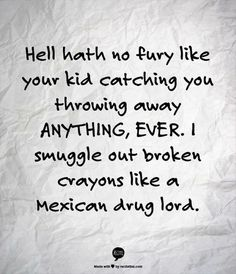 MINIMALISM HUMOR: Hell hath no fury like your kid catching you throwing away anything ever. I smuggle out broken crayons like a Mexican drug lord. Great Quotes, Me Quotes, Funny Quotes, Funny Memes, Funny Mom Humor, Kids Humor, Mommy Quotes, Wall Quotes, Quotable Quotes