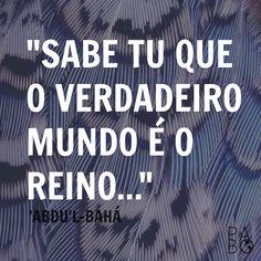 """Bom dia! """"Sabe tu que o verdadeiro mundo é o reino."""" 'Abdu'l-Bahá   #bahai #febahai #frasesbahais"""