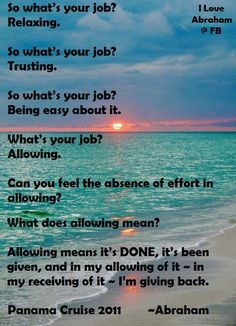 *So what's your job? Relaxing, trusting, being easy about it, allowing, Can you feel the absence of effort in allowing? What does allowing mean? Allowing means, it's done, it's been given. and in my allowing of it, in my receiving of it, I'm giving back