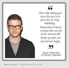 """The only thing pot does for me is it gets me to stop thinking. Sometimes I have a brain that needs to be turned off. Some people are just better high."" -Justin Timberlake @jtimberlake"