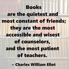 """""""Books are the quietest and most constant of friends; they are the most accessible and wisest of counselors, and the most patient of teachers."""" ~ Charles William Eliot #quote"""