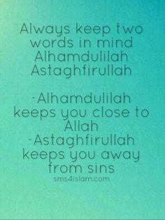 Always keep two words in mind Alhamdulilah Astaghfirullah -Alhamdulilah keeps you close to Allah -Astaghfirullah keeps you away from sins