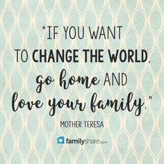 """""""If you want to change the world, go home and love your family."""" -Mother Teresa  #MotherTeresa #family #home #changetheworld #inspirationalquotes"""