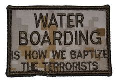 Tactical Gear Junkie - Water Boarding is How We Baptize the Terrorists - 3x2 Hat Patch, $4.99 (http://www.tacticalgearjunkie.com/water-boarding-is-how-we-baptize-the-terrorists-3x2-hat-patch/)