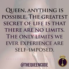 Queen, anything is possible. The greatest secret of life is that there are no limits. The only limits we ever experience are self-imposed.  (www.TheQueenCode.com)