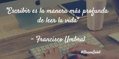 """""""Escribir es la manera más profunda de leer la vida""""  - Francisco Umbral"""