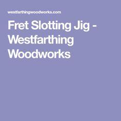 Fret Slotting Jig - Westfarthing Woodworks