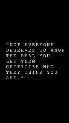 """Not everything deserves to know the real you. Let them critizice who they think you are."""