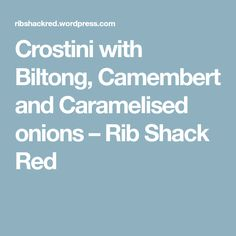 Crostini with Biltong, Camembert and Caramelised onions – Rib Shack Red