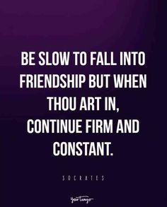 """""""Be slow to fall into friendship but when thou art in, continue firm and constant."""" -Socrates"""