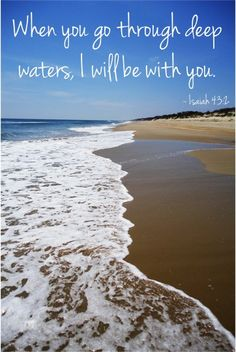 When you go through deep waters, I will be with you. ~ Isaiah 43:2