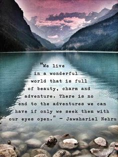 We live in a wonderful world that is full ofbeauty, charm and adventure.  There is no end to the adventures we can have if only we seek them with our eyes open.