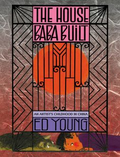 The House Baba Built: An Artist's Childhood in China  by Ed Young, Libby Koponen (Goodreads Author)