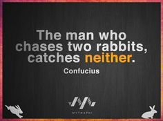 The man who shares two rabbits, catches neither.  -Confucius