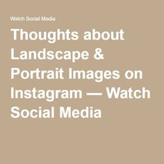 Thoughts about Landscape & Portrait Images on Instagram — Watch Social Media