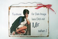 Ein  Dekoschild  zum Verschenken als Geburtstagsgeschenk oder einfach selber behalten.     *Tu etwas für Dein Image lass Dich mit mir sehen*      E...