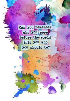 Você lembra quem era antes do mundo falar quem você deveria ser?