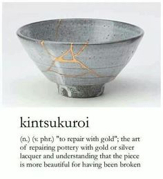 To repair with gold and understanding the piece is more beautiful for having been broken.