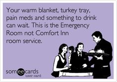 Your warm blanket, turkey tray, pain meds and something to drink can wait. This is the Emergency Room not Comfort Inn room service.