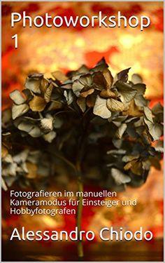 Photoworkshop 1: Fotografieren im manuellen Kameramodus für Einsteiger und Hobbyfotografen (Einfach besser fotografieren) - http://kostenlose-ebooks.1pic4u.com/2014/10/21/photoworkshop-1-fotografieren-im-manuellen-kameramodus-fuer-einsteiger-und-hobbyfotografen-einfach-besser-fotografieren/